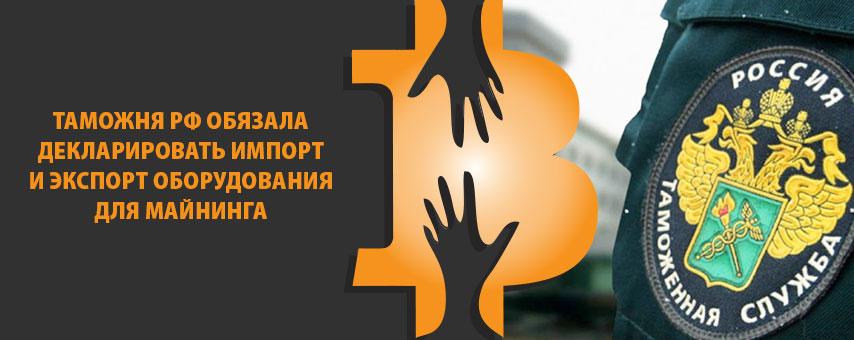 Таможня РФ обязала декларировать импорт и экспорт оборудования для майнинга