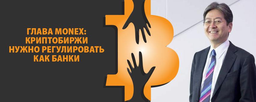 Глава Monex: криптобиржи нужно регулировать как банки
