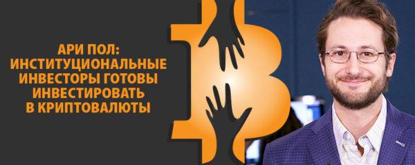 Ари Пол: институциональные инвесторы готовы инвестировать в криптовалюты