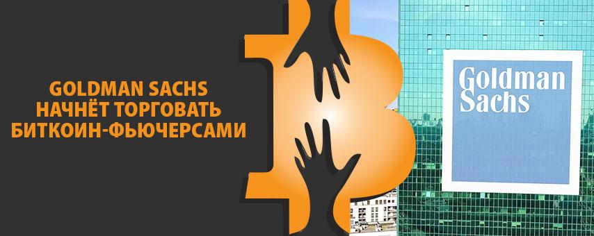 Goldman Sachs начнёт торговать биткоин-фьючерсами