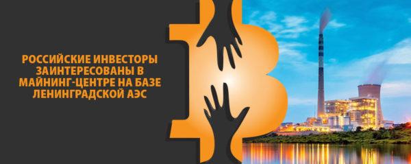 Российские инвесторы заинтересованы в майнинг-центре на базе Ленинградской АЭС