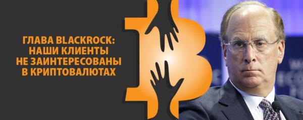 Глава BlackRock: наши клиенты не заинтересованы в криптовалютах
