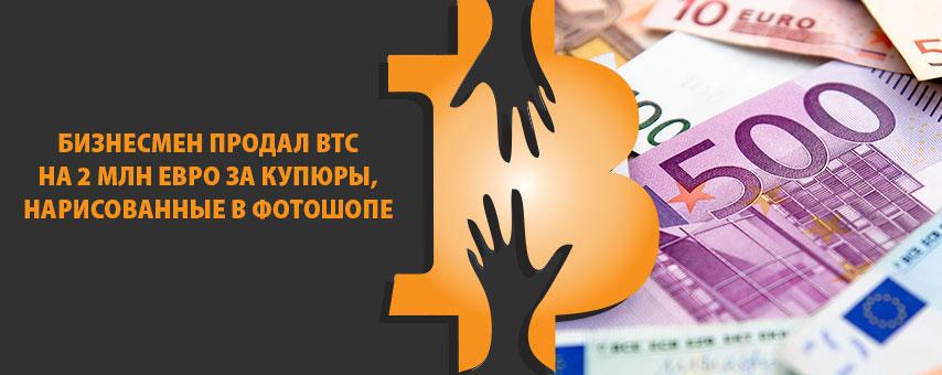 Бизнесмен продал BTC на 2 млн евро за купюры, нарисованные в фотошопе