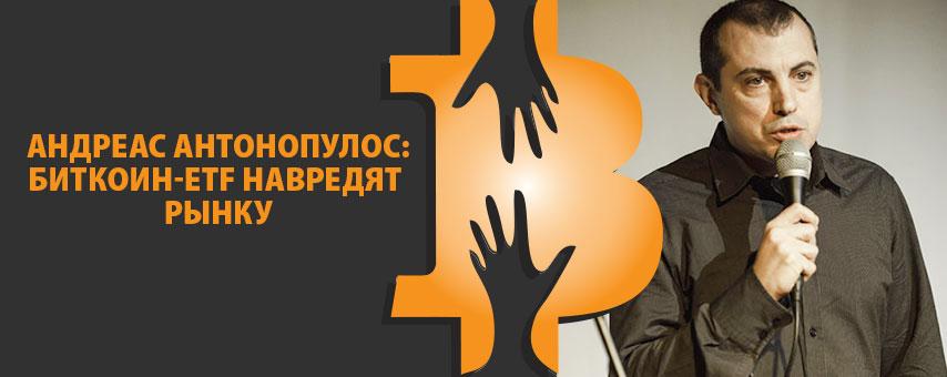 Андреас Антонопулос: биткоин-ETF навредят рынку